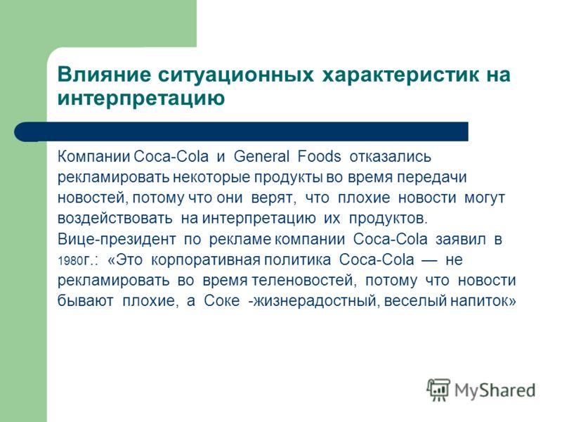 Влияние ситуационных характеристик на интерпретацию Компании Coca-Cola и General Foods отказались рекламировать некоторые продукты во время передачи новостей, потому что они верят, что плохие новости могут воздействовать на интерпретацию их продуктов