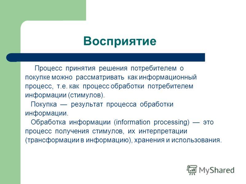 Восприятие Процесс принятия решения потребителем о покупке можно рассматривать как информационный процесс, т.е. как процесс обработки потребителем информации (стимулов). Покупка результат процесса обработки информации. Обработка информации (informati