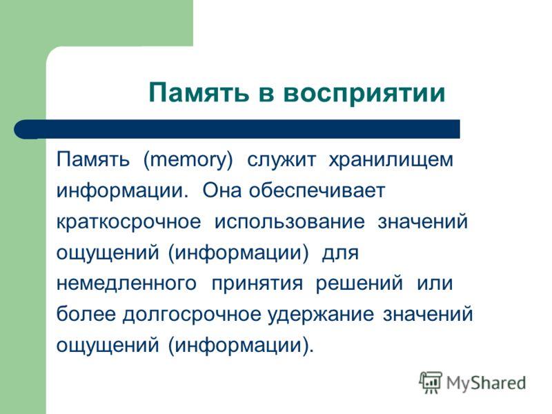 Память в восприятии Память (memory) служит хранилищем информации. Она обеспечивает краткосрочное использование значений ощущений (информации) для немедленного принятия решений или более долгосрочное удержание значений ощущений (информации).