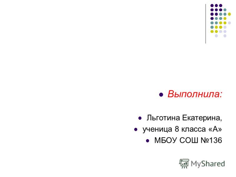 Выполнила: Льготина Екатерина, ученица 8 класса «А» МБОУ СОШ 136