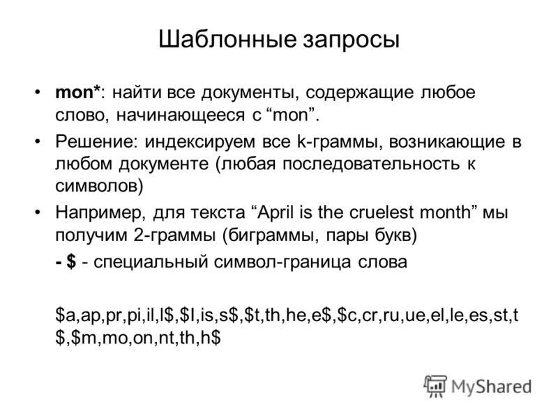 Шаблонные запросы mon*: найти все документы, содержащие любое слово, начинающееся с mon. Решение: индексируем все k-граммы, возникающие в любом документе (любая последовательность к символов) Например, для текста April is the cruelest month мы получи