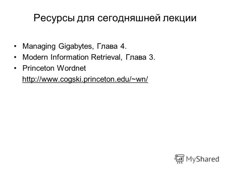 Ресурсы для сегодняшней лекции Managing Gigabytes, Глава 4. Modern Information Retrieval, Глава 3. Princeton Wordnet http://www.cogski.princeton.edu/~wn/