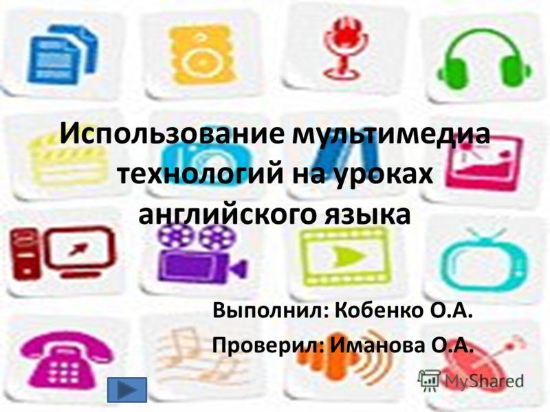 Использование мультимедиа технологий на уроках английского языка Выполнил: Кобенко О.А. Проверил: Иманова О.А.