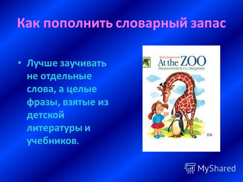 Как пополнить словарный запас Лучше заучивать не отдельные слова, а целые фразы, взятые из детской литературы и учебников.