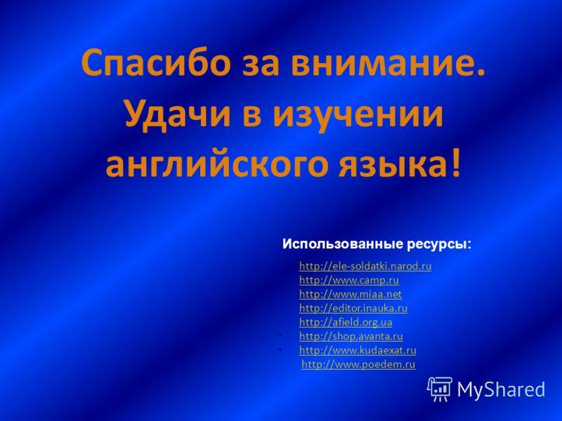 Спасибо за внимание. Удачи в изучении английского языка! http://ele-soldatki.narod.ru http://www.camp.ru http://www.camp.ru http://www.miaa.net http://www.miaa.net http://editor.inauka.ru http://afield.org.ua http://shop.avanta.ru http://www.kudaexat