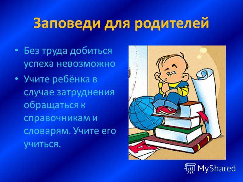 Заповеди для родителей Без труда добиться успеха невозможно Учите ребёнка в случае затруднения обращаться к справочникам и словарям. Учите его учиться.
