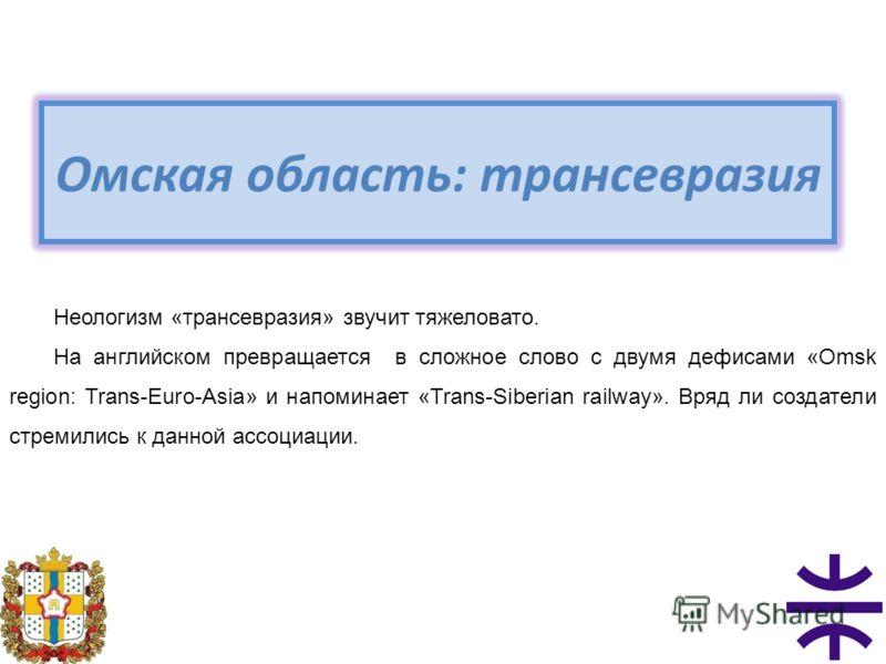 Омская область: трансевразия Неологизм «трансевразия» звучит тяжеловато. На английском превращается в сложное слово с двумя дефисами «Omsk region: Trans-Euro-Asia» и напоминает «Trans-Siberian railway». Вряд ли создатели стремились к данной ассоциаци