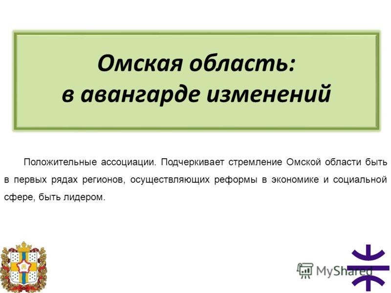 Омская область: в авангарде изменений Положительные ассоциации. Подчеркивает стремление Омской области быть в первых рядах регионов, осуществляющих реформы в экономике и социальной сфере, быть лидером.