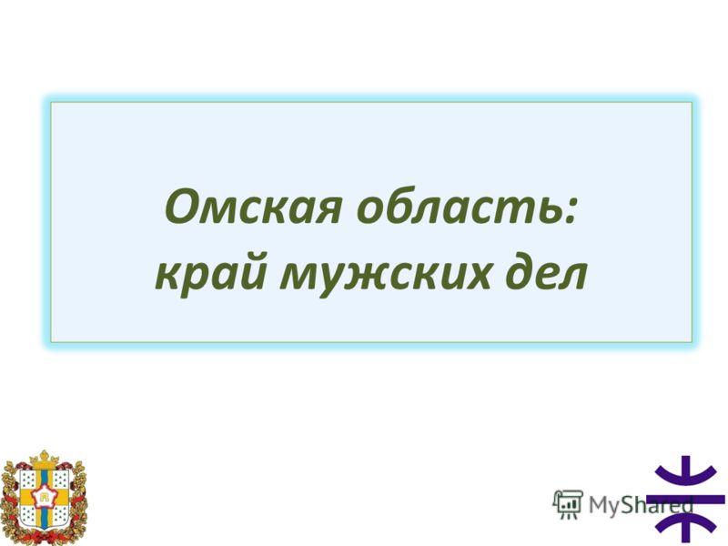 Омская область: край мужских дел