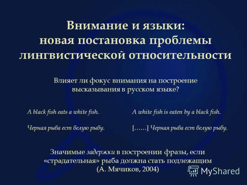 Внимание и языки: новая постановка проблемы лингвистической относительности Влияет ли фокус внимания на построение высказывания в русском языке? Черная рыба ест белую рыбу. [……] Черная рыба ест белую рыбу. A black fish eats a white fish.A white fish