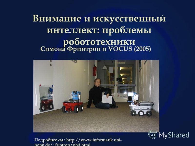 Внимание и искусственный интеллект: проблемы робототехники Симона Фринтроп и VOCUS (2005) Подробнее см.: http://www.informatik.uni- bonn.de/~frintrop/