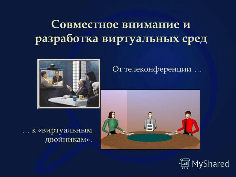 Совместное внимание и разработка виртуальных сред От телеконференций … … к «виртуальным двойникам».