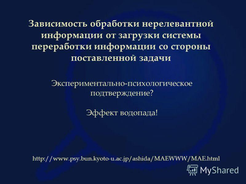 Зависимость обработки нерелевантной информации от загрузки системы переработки информации со стороны поставленной задачи Экспериментально-психологическое подтверждение? Эффект водопада! http://www.psy.bun.kyoto-u.ac.jp/ashida/MAEWWW/MAE.html