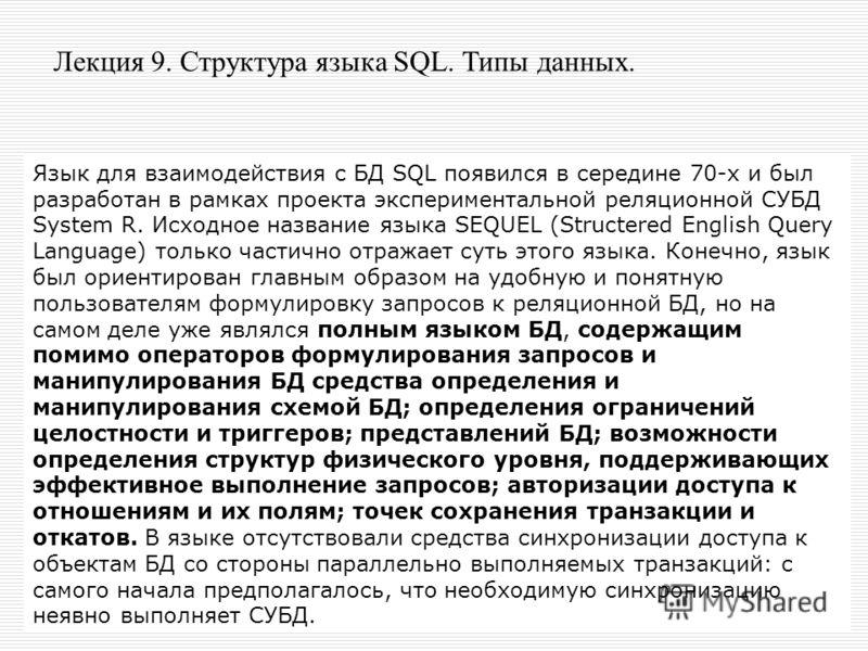 Лекция 9. Структура языка SQL. Типы данных. Язык для взаимодействия с БД SQL появился в середине 70-х и был разработан в рамках проекта экспериментальной реляционной СУБД System R. Исходное название языка SEQUEL (Structered English Query Language) то
