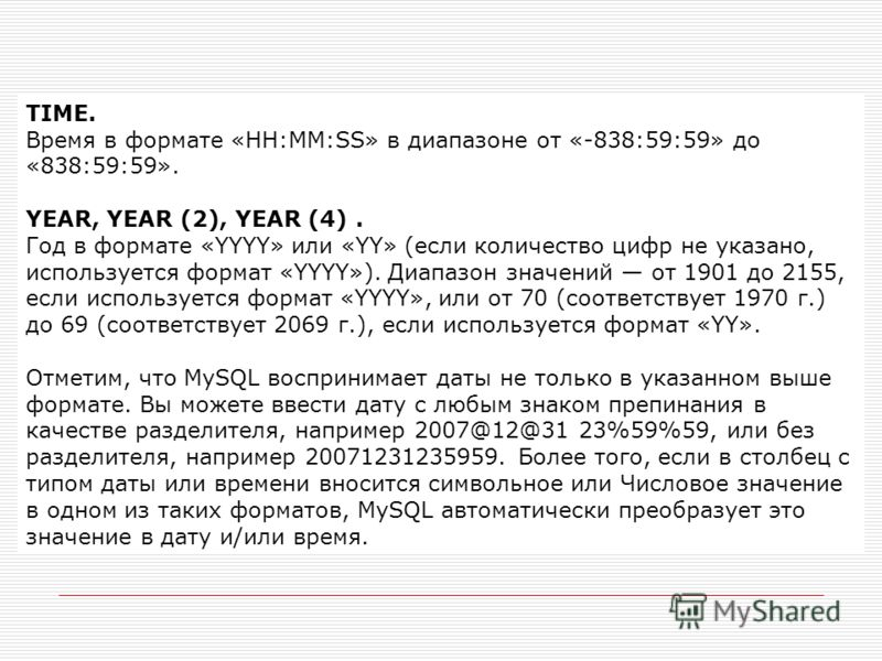 TIME. Время в формате «HH:MM:SS» в диапазоне от «-838:59:59» до «838:59:59». YEAR, YEAR (2), YEAR (4). Год в формате «YYYY» или «YY» (если количество цифр не указано, используется формат «YYYY»). Диапазон значений от 1901 до 2155, если используется ф
