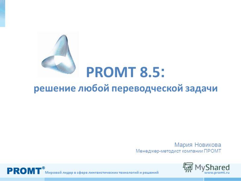 Мировой лидер в сфере лингвистических технологий и решений www.promt.ru PROMT 8.5 : решение любой переводческой задачи Мария Новикова Менеджер-методист компании ПРОМТ