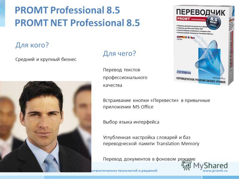Мировой лидер в сфере лингвистических технологий и решений www.promt.ru PROMT Professional 8.5 PROMT NET Professional 8.5 Для чего? Перевод текстов профессионального качества Встраивание кнопки «Перевести» в привычные приложения MS Office Выбор языка