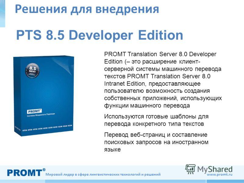 Мировой лидер в сфере лингвистических технологий и решений www.promt.ru Решения для внедрения PTS 8.5 Developer Edition PROMT Translation Server 8.0 Developer Edition (– это расширение клиент- серверной системы машинного перевода текстов PROMT Transl