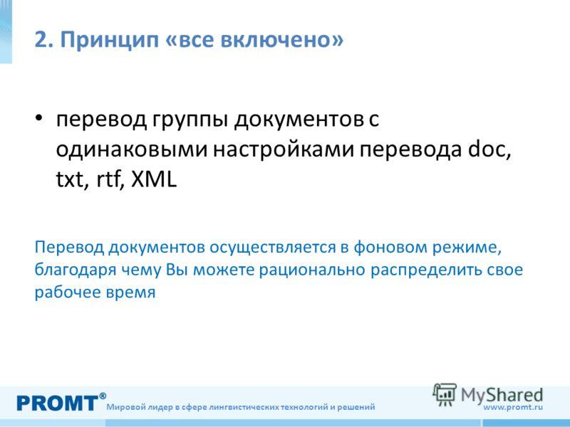 Мировой лидер в сфере лингвистических технологий и решений www.promt.ru 2. Принцип «все включено» перевод группы документов с одинаковыми настройками перевода doc, txt, rtf, XML Перевод документов осуществляется в фоновом режиме, благодаря чему Вы мо
