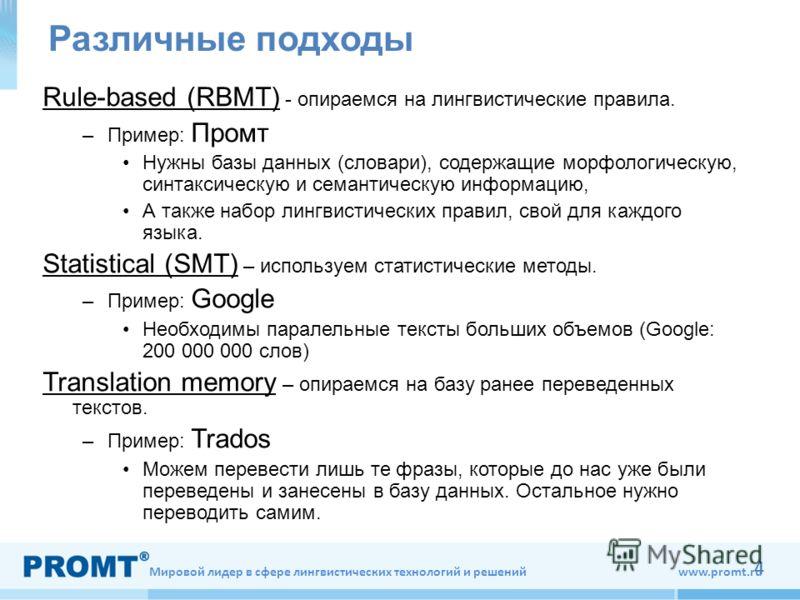 Мировой лидер в сфере лингвистических технологий и решений www.promt.ru 4 Различные подходы Rule-based (RBMT) - опираемся на лингвистические правила. –Пример: Промт Нужны базы данных (словари), содержащие морфологическую, синтаксическую и семантическ