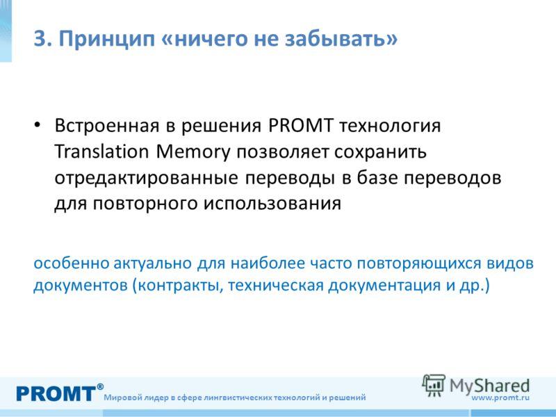 Мировой лидер в сфере лингвистических технологий и решений www.promt.ru 3. Принцип «ничего не забывать» Встроенная в решения PROMT технология Translation Memory позволяет сохранить отредактированные переводы в базе переводов для повторного использова