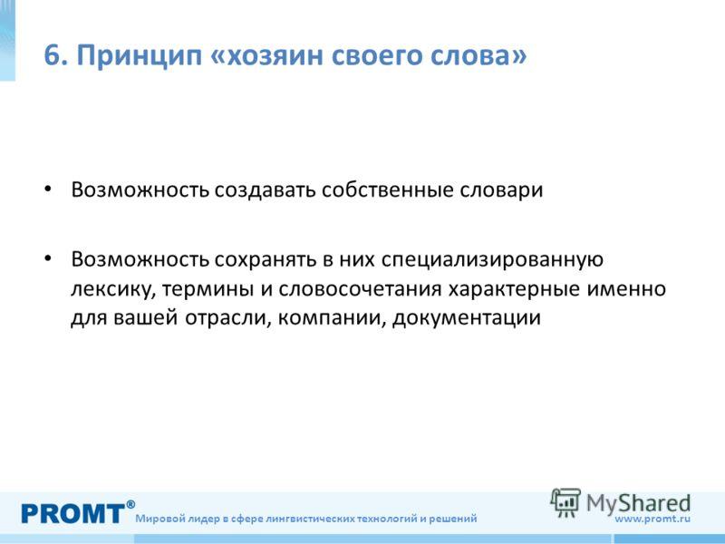 Мировой лидер в сфере лингвистических технологий и решений www.promt.ru 6. Принцип «хозяин своего слова» Возможность создавать собственные словари Возможность сохранять в них специализированную лексику, термины и словосочетания характерные именно для