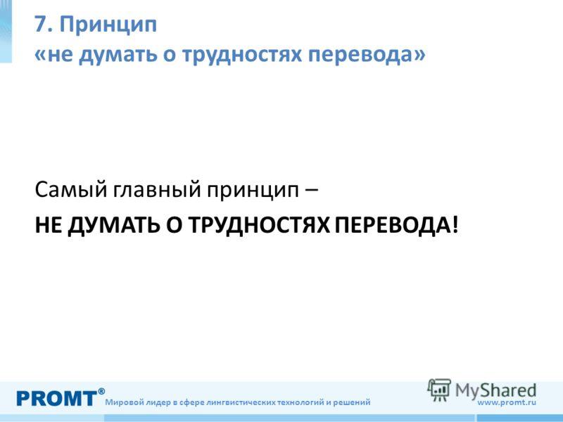 Мировой лидер в сфере лингвистических технологий и решений www.promt.ru 7. Принцип «не думать о трудностях перевода» Самый главный принцип – НЕ ДУМАТЬ О ТРУДНОСТЯХ ПЕРЕВОДА!