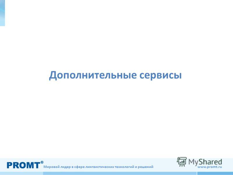 Мировой лидер в сфере лингвистических технологий и решений www.promt.ru Дополнительные сервисы