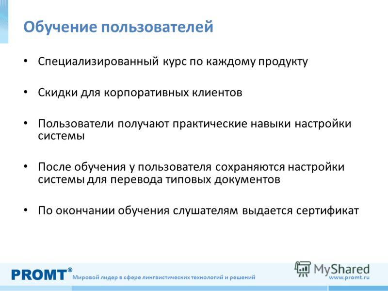 Мировой лидер в сфере лингвистических технологий и решений www.promt.ru Обучение пользователей Специализированный курс по каждому продукту Скидки для корпоративных клиентов Пользователи получают практические навыки настройки системы После обучения у
