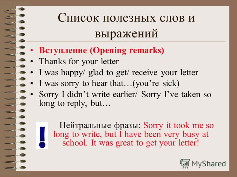 Список полезных слов и выражений Вступление (Opening remarks) Thanks for your letter I was happy/ glad to get/ receive your letter I was sorry to hear that…(youre sick) Sorry I didnt write earlier/ Sorry Ive taken so long to reply, but… Нейтральные ф