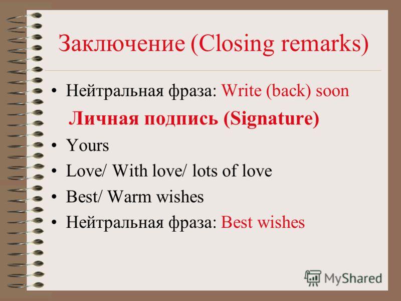 Заключение (Closing remarks) Нейтральная фраза: Write (back) soon Личная подпись (Signature) Yours Love/ With love/ lots of love Best/ Warm wishes Нейтральная фраза: Best wishes