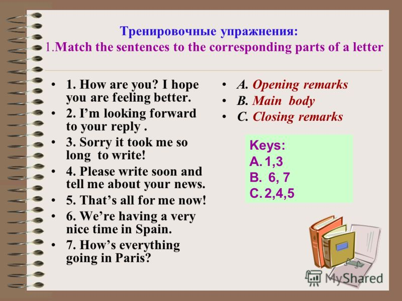 Тренировочные упражнения: 1.Match the sentences to the corresponding parts of a letter 1. How are you? I hope you are feeling better. 2. Im looking forward to your reply. 3. Sorry it took me so long to write! 4. Please write soon and tell me about yo