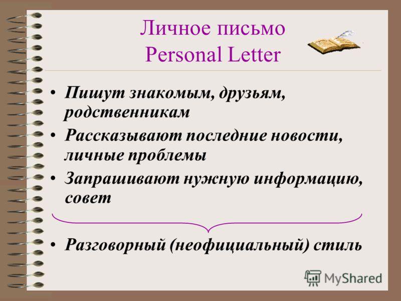Личное письмо Personal Letter Пишут знакомым, друзьям, родственникам Рассказывают последние новости, личные проблемы Запрашивают нужную информацию, совет Разговорный (неофициальный) стиль