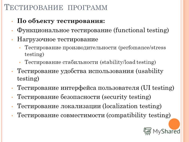 Т ЕСТИРОВАНИЕ ПРОГРАММ По объекту тестирования: Функциональное тестирование (functional testing) Нагрузочное тестирование Тестирование производительности (perfomance/stress testing) Тестирование стабильности (stability/load testing) Тестирование удоб