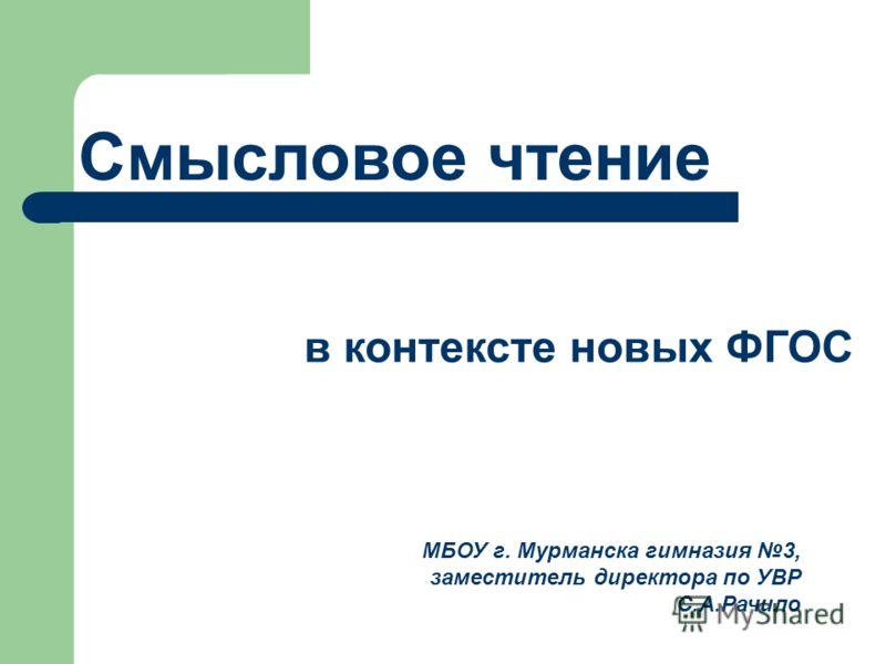 Смысловое чтение в контексте новых ФГОС МБОУ г. Мурманска гимназия 3, заместитель директора по УВР С.А.Рачило