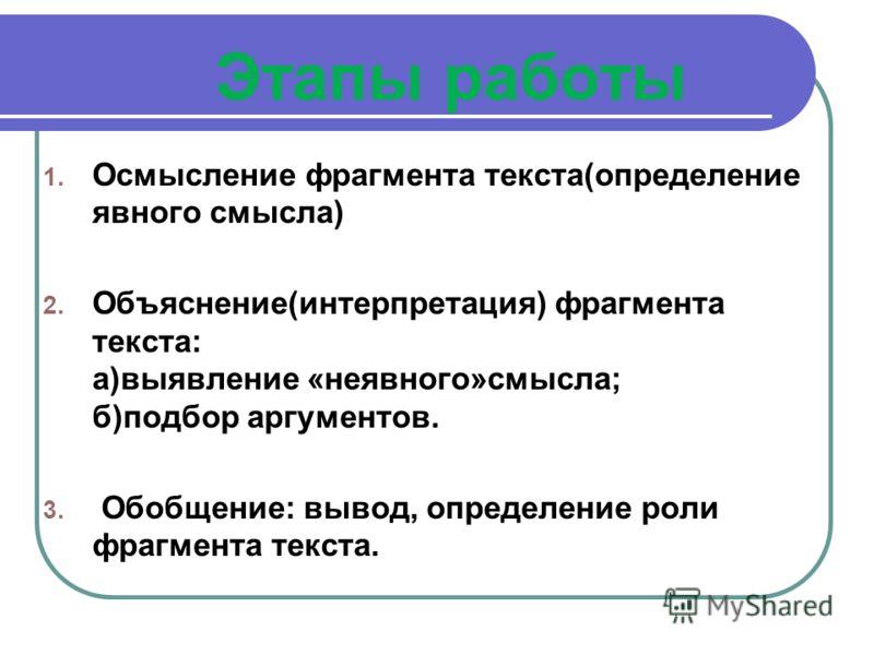 Этапы работы 1. Осмысление фрагмента текста(определение явного смысла) 2. Объяснение(интерпретация) фрагмента текста: а)выявление «неявного»смысла; б)подбор аргументов. 3. Обобщение: вывод, определение роли фрагмента текста.