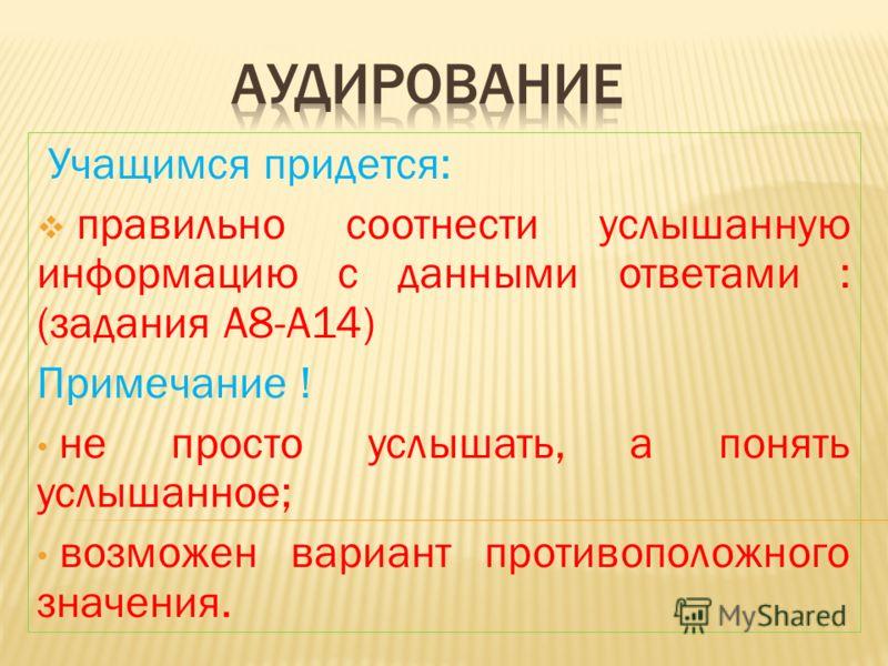 Учащимся придется: правильно соотнести услышанную информацию с данными ответами : (задания А8-А14) Примечание ! не просто услышать, а понять услышанное; возможен вариант противоположного значения.