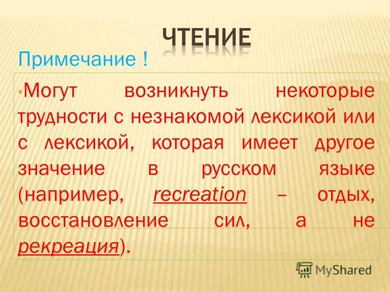 Примечание ! Могут возникнуть некоторые трудности с незнакомой лексикой или с лексикой, которая имеет другое значение в русском языке (например, recreation – отдых, восстановление сил, а не рекреация).
