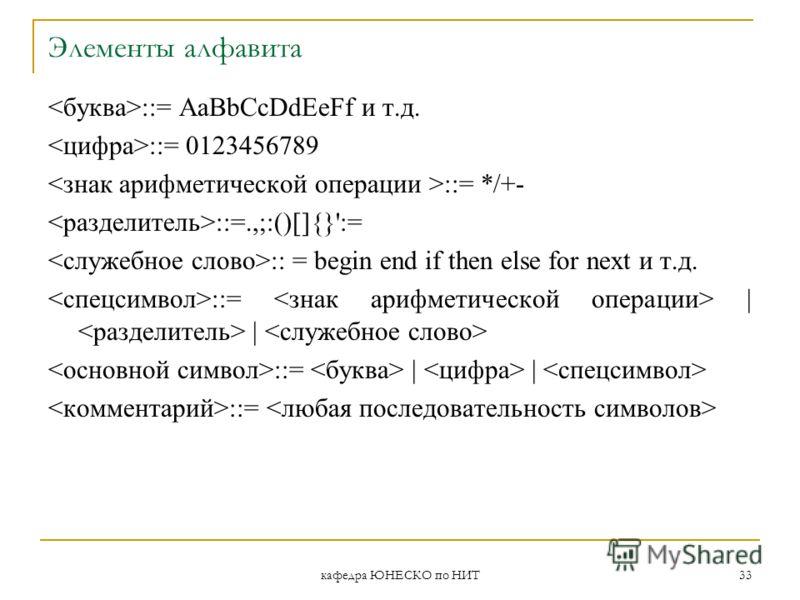 кафедра ЮНЕСКО по НИТ 33 Элементы алфавита ::= AaBbCcDdEeFf и т.д. ::= 0123456789 ::= */+- ::=.,;:()[]{}':= :: = begin end if then else for next и т.д. ::= | | ::=