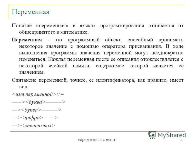 кафедра ЮНЕСКО по НИТ 40 Переменная Понятие «переменная» в языках программирования отличается от общепринятого в математике. Переменная - это программный объект, способный принимать некоторое значение с помощью оператора присваивания. В ходе выполнен
