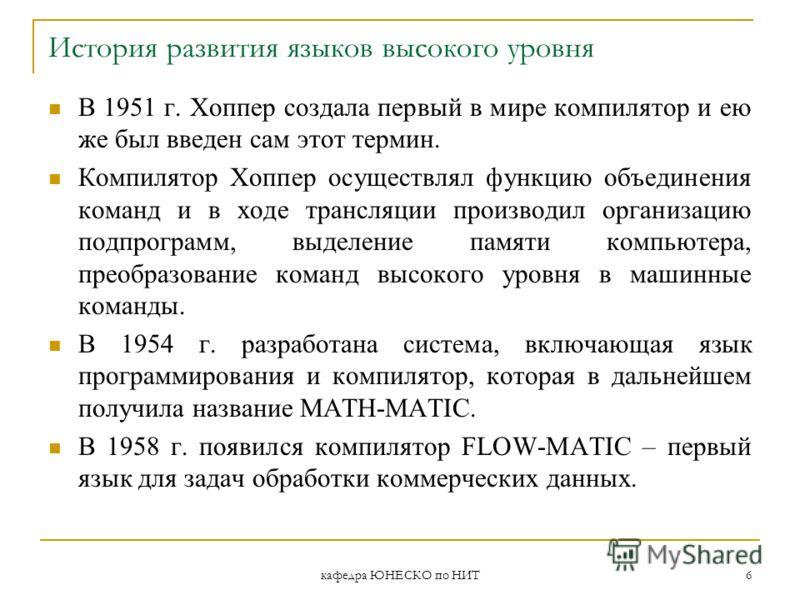 кафедра ЮНЕСКО по НИТ 6 История развития языков высокого уровня В 1951 г. Хоппер создала первый в мире компилятор и ею же был введен сам этот термин. Компилятор Хоппер осуществлял функцию объединения команд и в ходе трансляции производил организацию