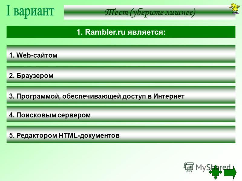 Тест (уберите лишнее) 1. Web-сайтом 2. Браузером 3. Программой, обеспечивающей доступ в Интернет 4. Поисковым сервером 5. Редактором HTML-документов 1. Rambler.ru является: