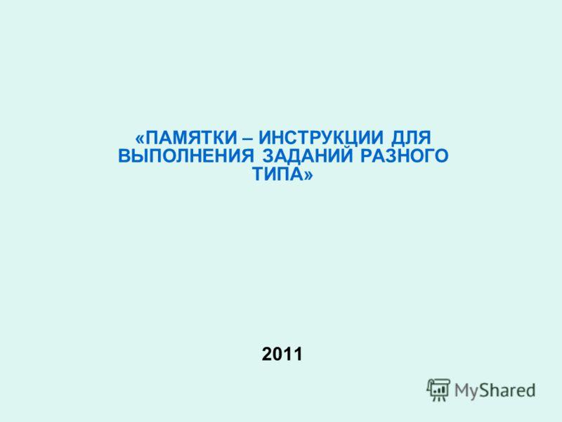 «ПАМЯТКИ – ИНСТРУКЦИИ ДЛЯ ВЫПОЛНЕНИЯ ЗАДАНИЙ РАЗНОГО ТИПА» 2011