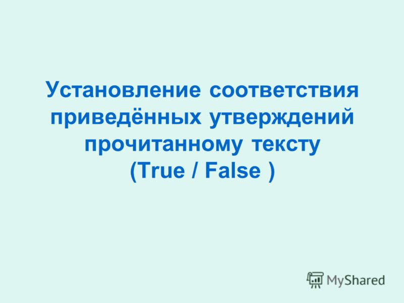 Установление соответствия приведённых утверждений прочитанному тексту (True / False )