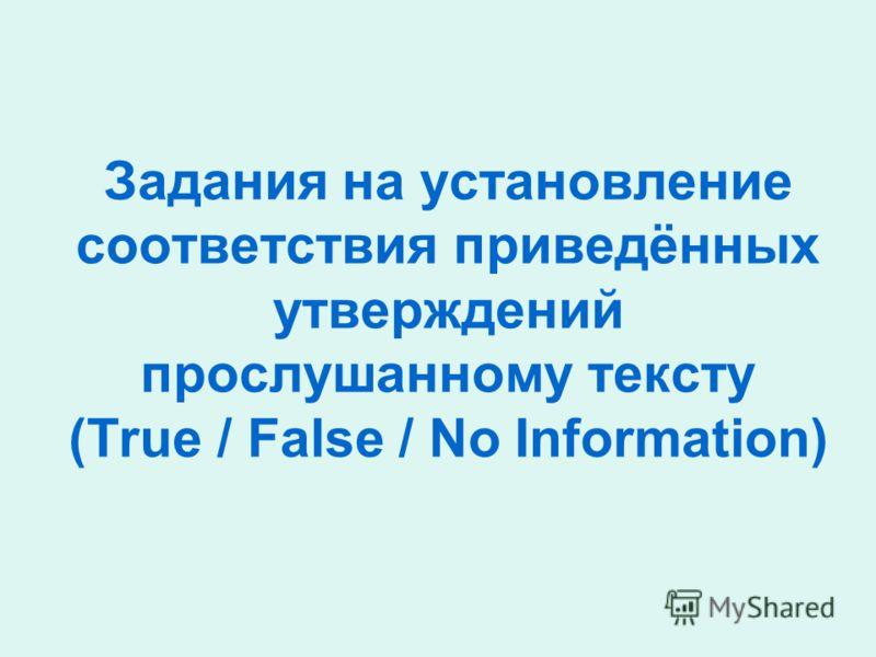 Задания на установление соответствия приведённых утверждений прослушанному тексту (True / False / No Information)