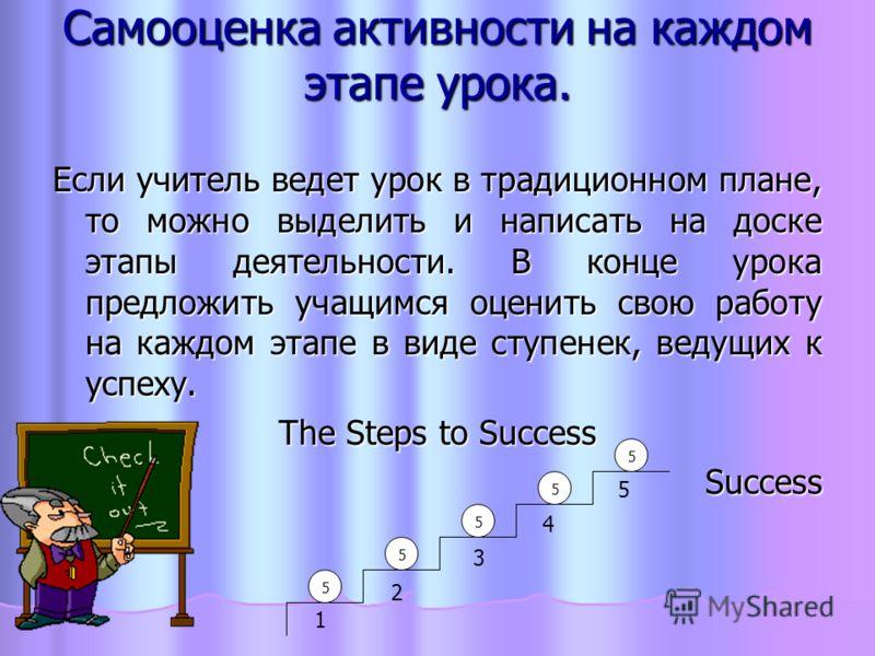 Самооценка активности на каждом этапе урока. Если учитель ведет урок в традиционном плане, то можно выделить и написать на доске этапы деятельности. В конце урока предложить учащимся оценить свою работу на каждом этапе в виде ступенек, ведущих к успе
