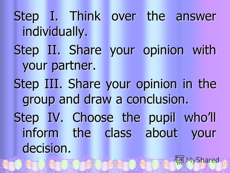 Step I. Think over the answer individually. Step II. Share your opinion with your partner. Step III. Share your opinion in the group and draw a conclusion. Step IV. Choose the pupil wholl inform the class about your decision.