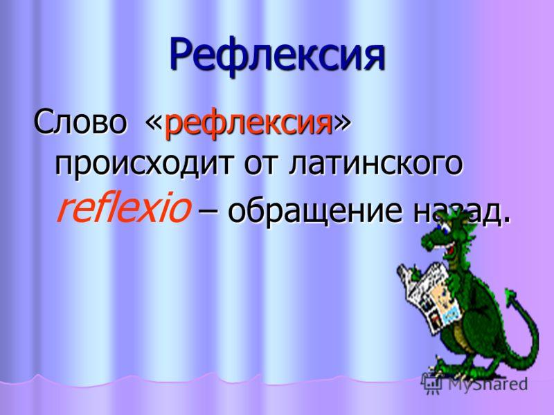 Рефлексия Слово«рефлексия» происходит от латинского rеflехiо – обращение назад.