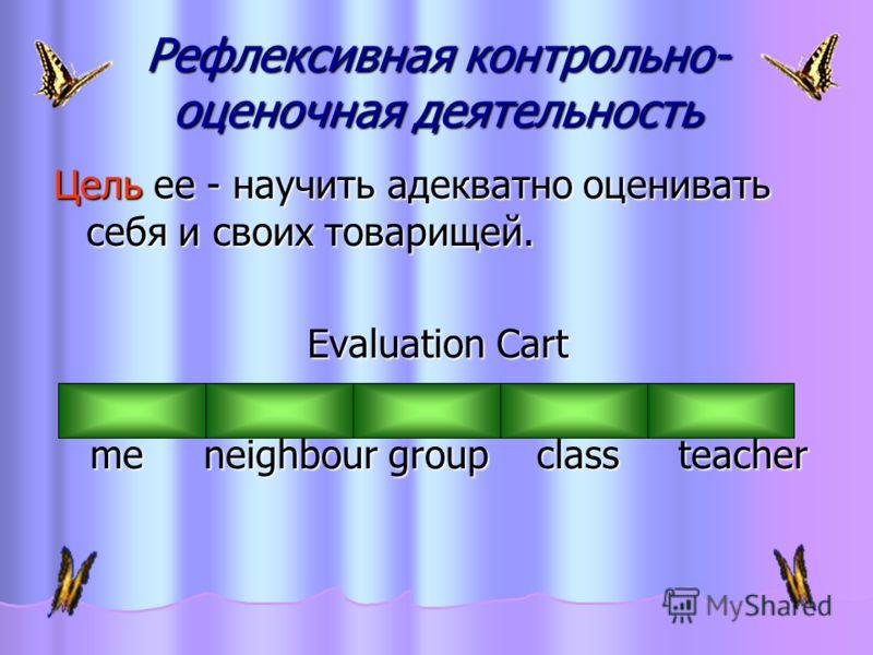 Рефлексивная контрольно- оценочная деятельность Цель ее - научить адекватно оценивать себя и своих товарищей. Evaluation Cart me neighbour group class teacher