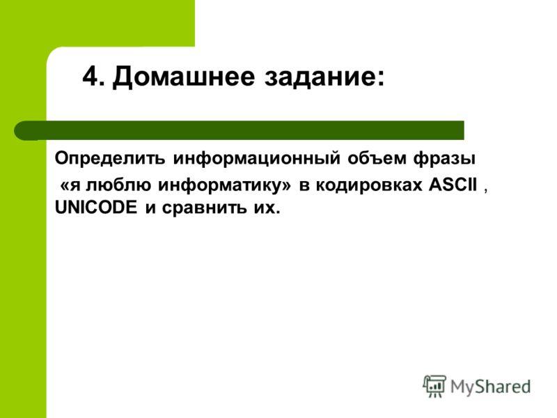 Определить информационный объем фразы «я люблю информатику» в кодировках ASCII, UNICODE и сравнить их. 4. Домашнее задание: